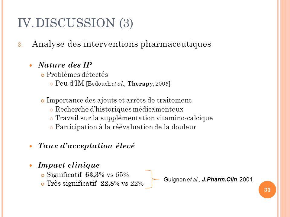 IV.DISCUSSION (3) 3. Analyse des interventions pharmaceutiques Nature des IP Problèmes détectés Peu d'IM [Bedouch et al., Therapy, 2005] Importance de