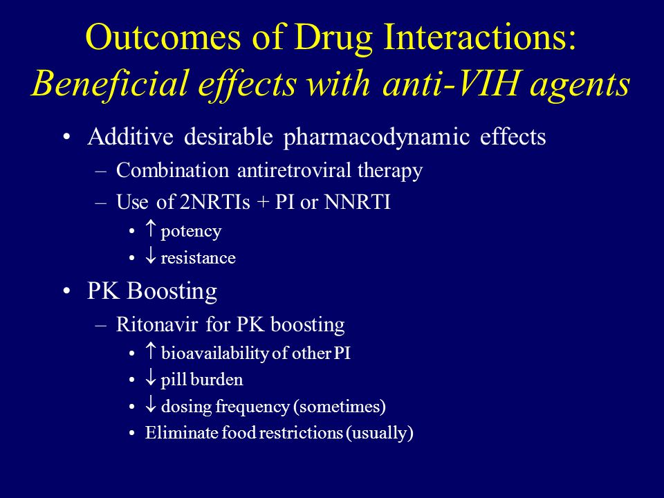 Outcomes of Drug Interactions: Beneficial effects with anti-VIH agents Additive desirable pharmacodynamic effects –Combination antiretroviral therapy