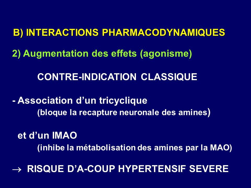 2) Augmentation des effets (agonisme) CONTRE-INDICATION CLASSIQUE - Association d'un tricyclique (bloque la recapture neuronale des amines ) et d'un I