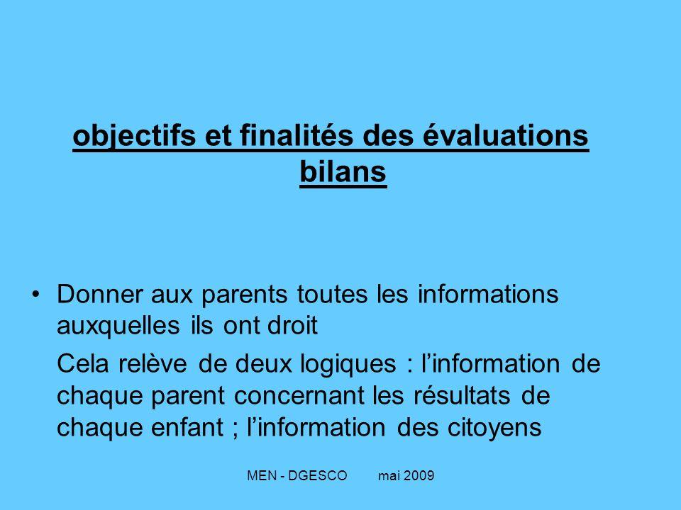 MEN - DGESCO mai 2009 objectifs et finalités des évaluations bilans Donner aux parents toutes les informations auxquelles ils ont droit Cela relève de deux logiques : l'information de chaque parent concernant les résultats de chaque enfant ; l'information des citoyens
