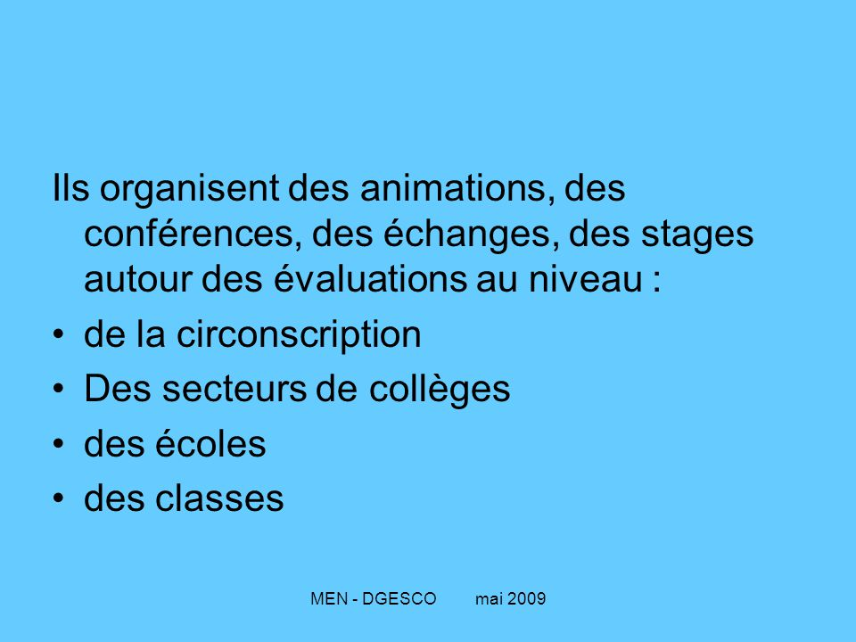 MEN - DGESCO mai 2009 Ils organisent des animations, des conférences, des échanges, des stages autour des évaluations au niveau : de la circonscriptio