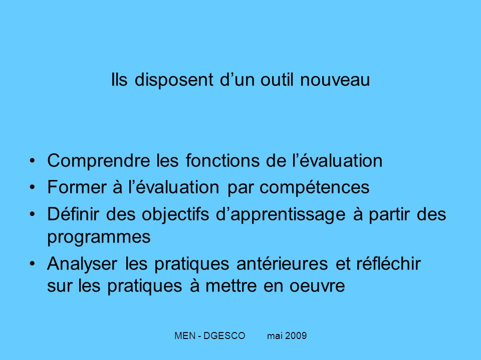 MEN - DGESCO mai 2009 Ils disposent d'un outil nouveau Comprendre les fonctions de l'évaluation Former à l'évaluation par compétences Définir des obje