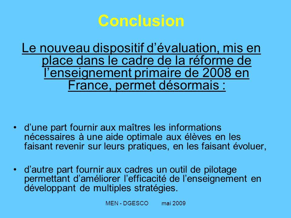 MEN - DGESCO mai 2009 Conclusion Le nouveau dispositif d'évaluation, mis en place dans le cadre de la réforme de l'enseignement primaire de 2008 en France, permet désormais : d'une part fournir aux maîtres les informations nécessaires à une aide optimale aux élèves en les faisant revenir sur leurs pratiques, en les faisant évoluer, d'autre part fournir aux cadres un outil de pilotage permettant d'améliorer l'efficacité de l'enseignement en développant de multiples stratégies.