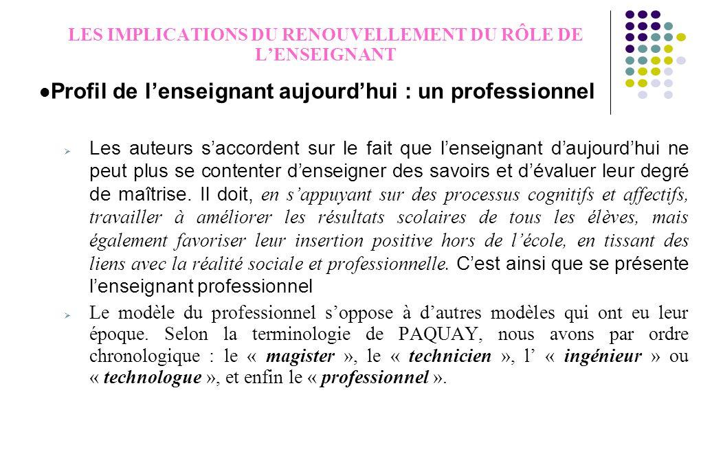 LES IMPLICATIONS DU RENOUVELLEMENT DU RÔLE DE L'ENSEIGNANT Profil de l'enseignant aujourd'hui : un professionnel  Les auteurs s'accordent sur le fait