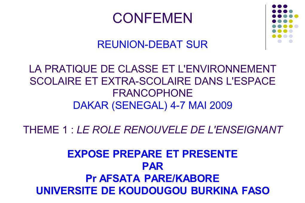 CONFEMEN REUNION-DEBAT SUR LA PRATIQUE DE CLASSE ET L ENVIRONNEMENT SCOLAIRE ET EXTRA-SCOLAIRE DANS L ESPACE FRANCOPHONE DAKAR (SENEGAL) 4-7 MAI 2009 THEME 1 : LE ROLE RENOUVELE DE L ENSEIGNANT EXPOSE PREPARE ET PRESENTE PAR Pr AFSATA PARE/KABORE UNIVERSITE DE KOUDOUGOU BURKINA FASO