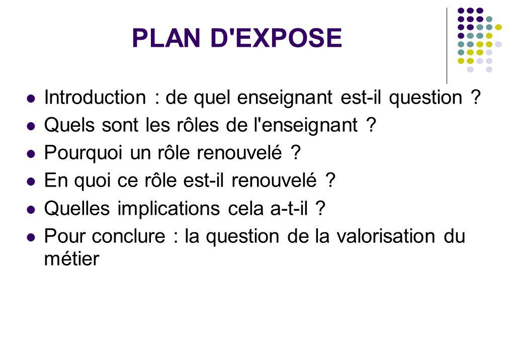 PLAN D'EXPOSE Introduction : de quel enseignant est-il question ? Quels sont les rôles de l'enseignant ? Pourquoi un rôle renouvelé ? En quoi ce rôle