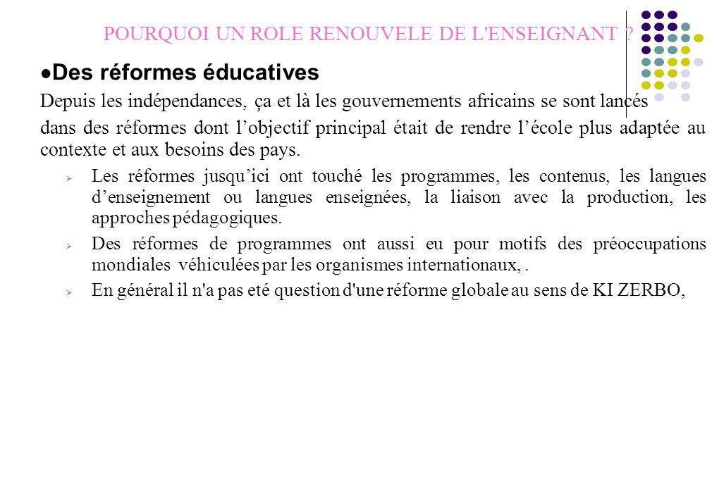 POURQUOI UN ROLE RENOUVELE DE L'ENSEIGNANT ? Des réformes éducatives Depuis les indépendances, ça et là les gouvernements africains se sont lancés dan