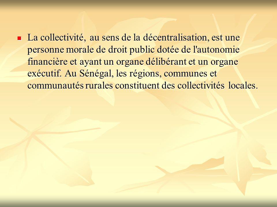 La collectivité, au sens de la décentralisation, est une personne morale de droit public dotée de l'autonomie financière et ayant un organe délibérant