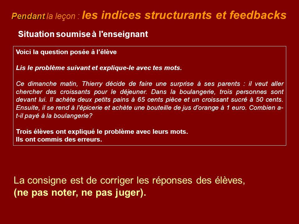 Pendant Pendant la leçon : les indices structurants et feedbacks Situation soumise à l'enseignant Voici la question posée à l'élève Lis le problème su