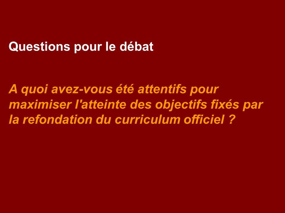 Questions pour le débat A quoi avez-vous été attentifs pour maximiser l atteinte des objectifs fixés par la refondation du curriculum officiel ?