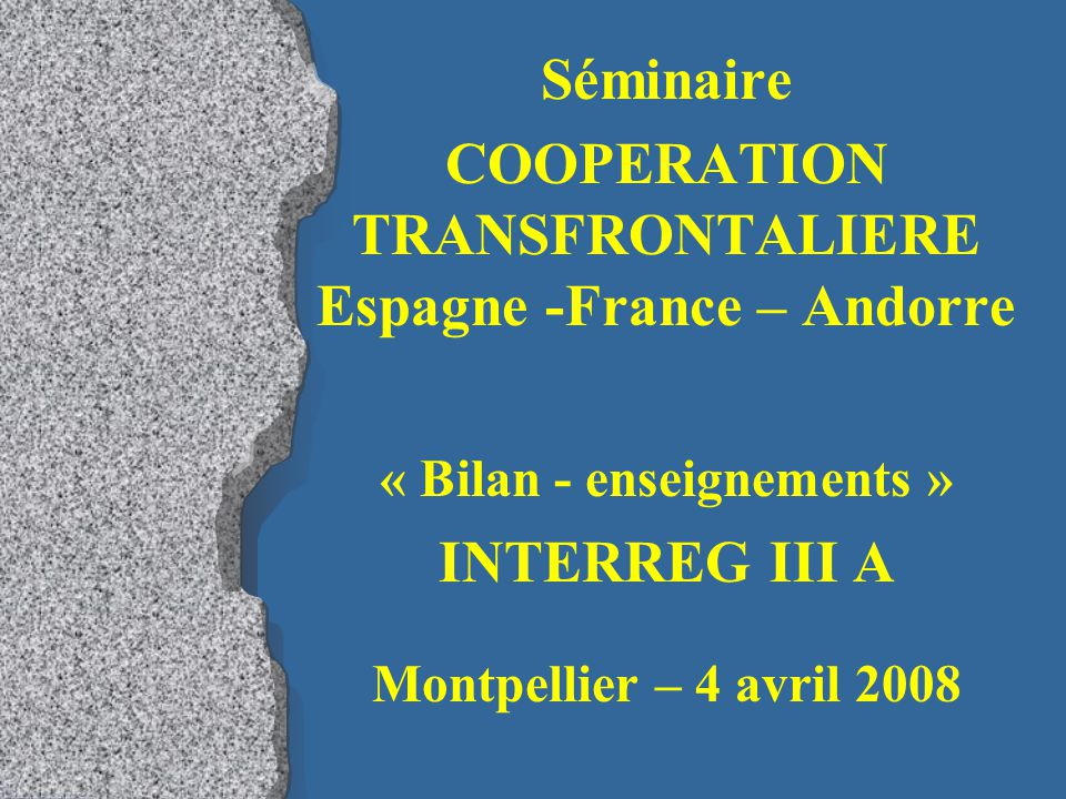 Séminaire COOPERATION TRANSFRONTALIERE Espagne -France – Andorre « Bilan - enseignements » INTERREG III A Montpellier – 4 avril 2008