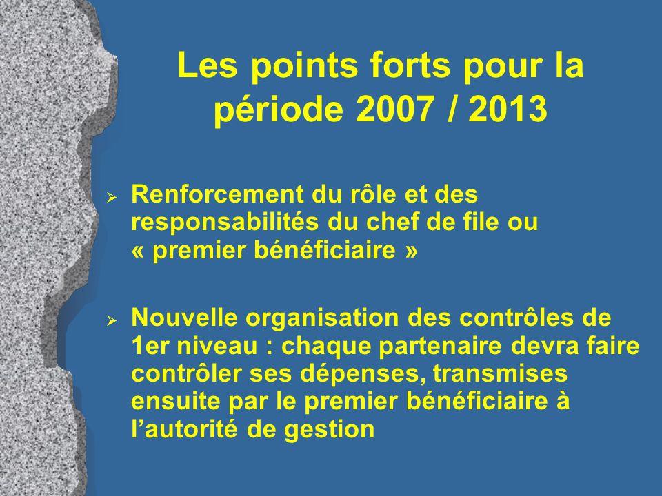 Les points forts pour la période 2007 / 2013  Renforcement du rôle et des responsabilités du chef de file ou « premier bénéficiaire »  Nouvelle organisation des contrôles de 1er niveau : chaque partenaire devra faire contrôler ses dépenses, transmises ensuite par le premier bénéficiaire à l'autorité de gestion