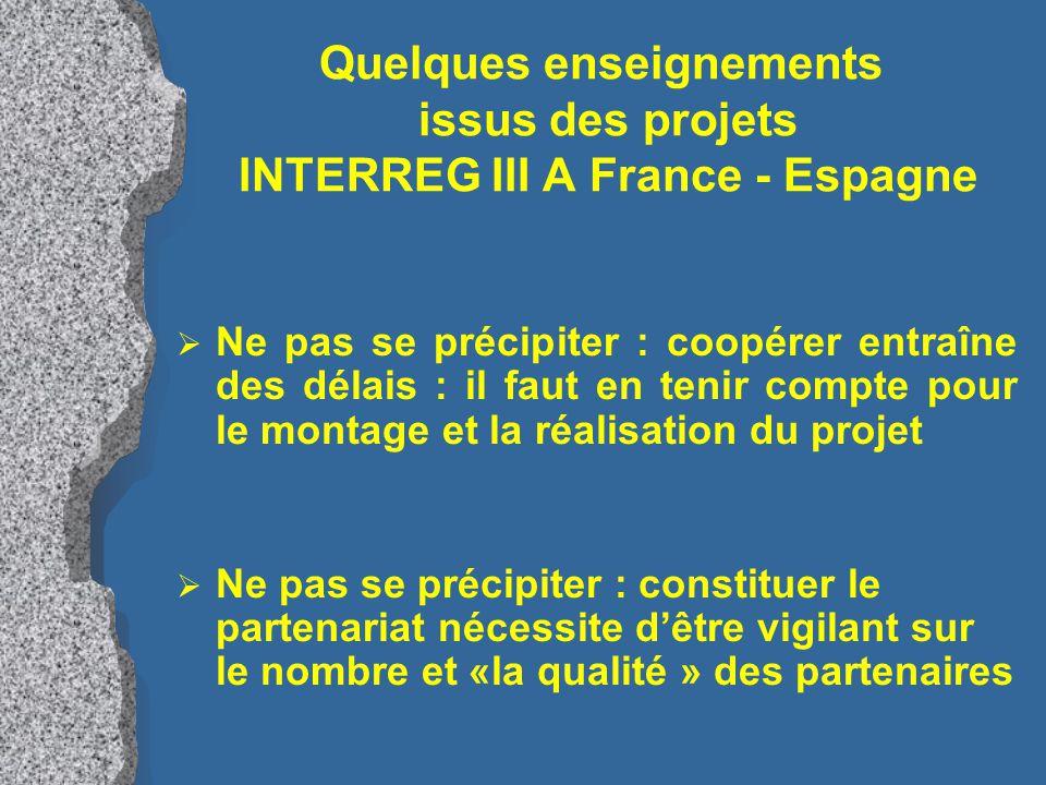 Quelques enseignements issus des projets INTERREG III A France - Espagne  Ne pas oublier de réfléchir : cela améliore la conception des projets, avec des effets positifs pour l'instruction et le suivi du dossier  Ne pas être approximatif : préciser la nature et les postes de dépenses, la nature des recettes : - se faire conseiller sur leur éligibilité - identifier les recettes générées par le projet - se faire conseiller sur le respect des politiques communautaires (concurrence, environnement, égalité F / H)