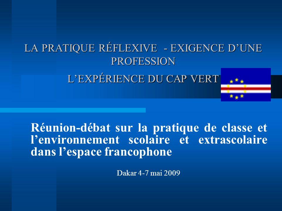 LA PRATIQUE RÉFLEXIVE - EXIGENCE D'UNE PROFESSION L'EXPÉRIENCE DU CAP VERT Réunion-débat sur la pratique de classe et l'environnement scolaire et extrascolaire dans l'espace francophone Dakar 4-7 mai 2009