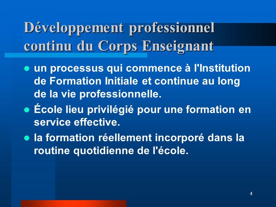 4 Développement professionnel continu du Corps Enseignant un processus qui commence à l Institution de Formation Initiale et continue au long de la vie professionnelle.