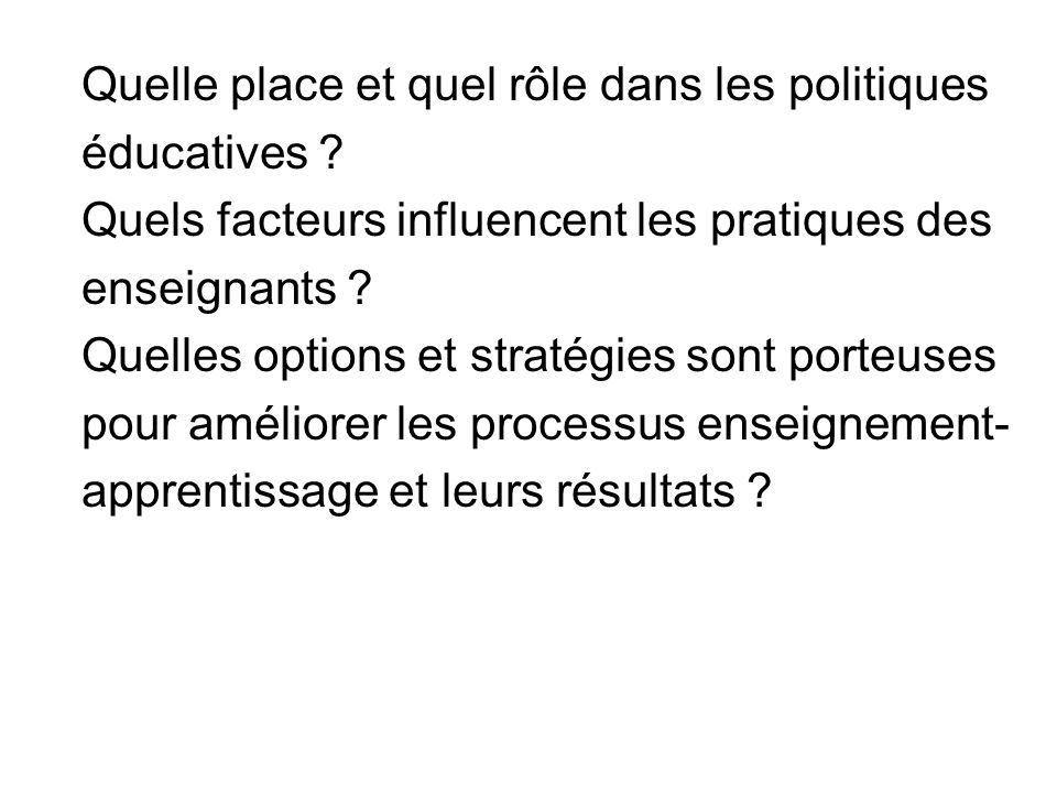 Quelle place et quel rôle dans les politiques éducatives ? Quels facteurs influencent les pratiques des enseignants ? Quelles options et stratégies so