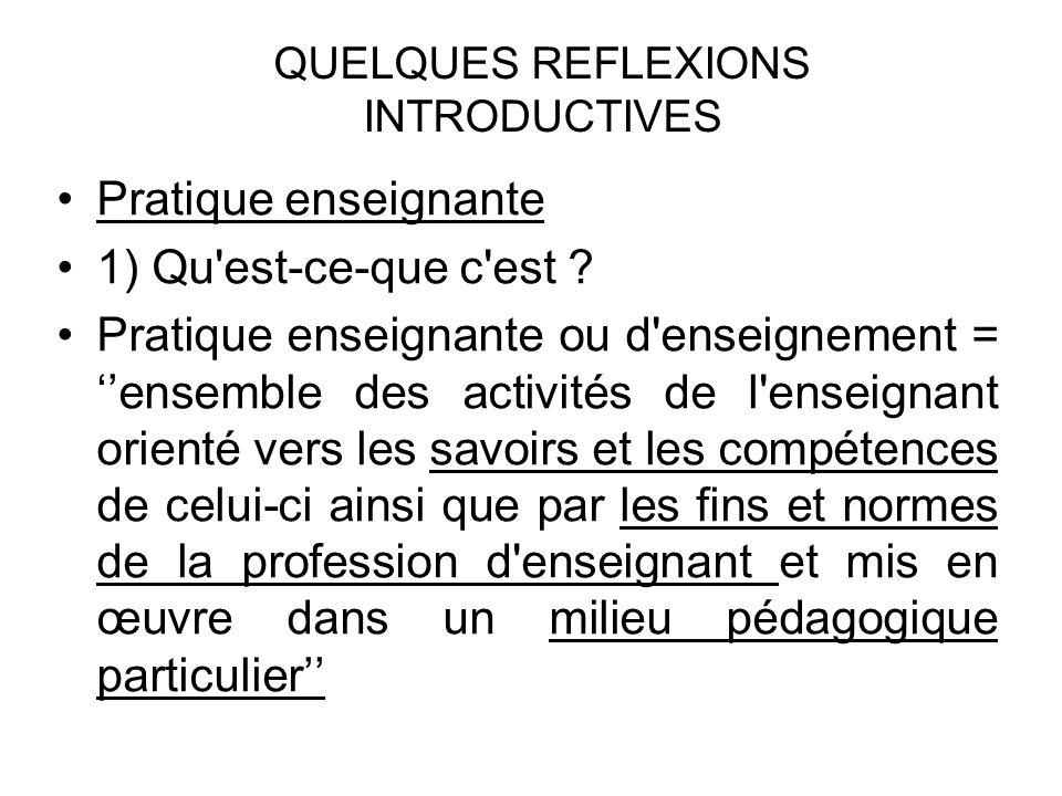 QUELQUES REFLEXIONS INTRODUCTIVES Pratique enseignante 1) Qu'est-ce-que c'est ? Pratique enseignante ou d'enseignement = ''ensemble des activités de l