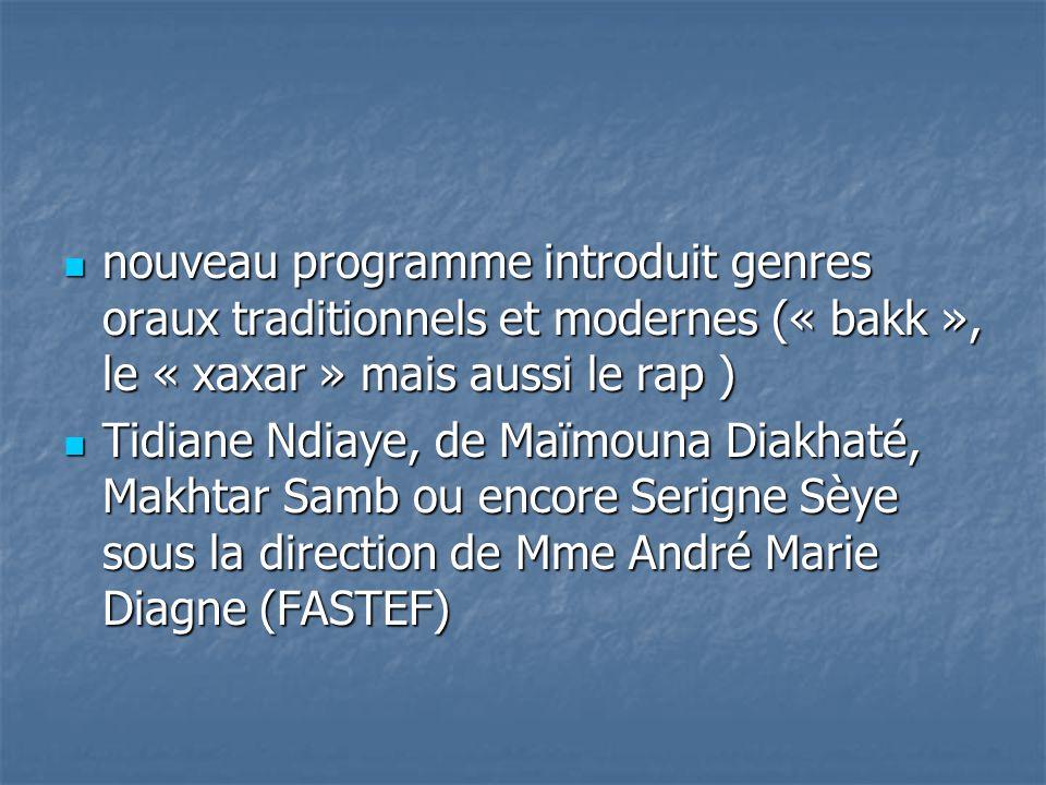 nouveau programme introduit genres oraux traditionnels et modernes (« bakk », le « xaxar » mais aussi le rap ) nouveau programme introduit genres oraux traditionnels et modernes (« bakk », le « xaxar » mais aussi le rap ) Tidiane Ndiaye, de Maïmouna Diakhaté, Makhtar Samb ou encore Serigne Sèye sous la direction de Mme André Marie Diagne (FASTEF) Tidiane Ndiaye, de Maïmouna Diakhaté, Makhtar Samb ou encore Serigne Sèye sous la direction de Mme André Marie Diagne (FASTEF)