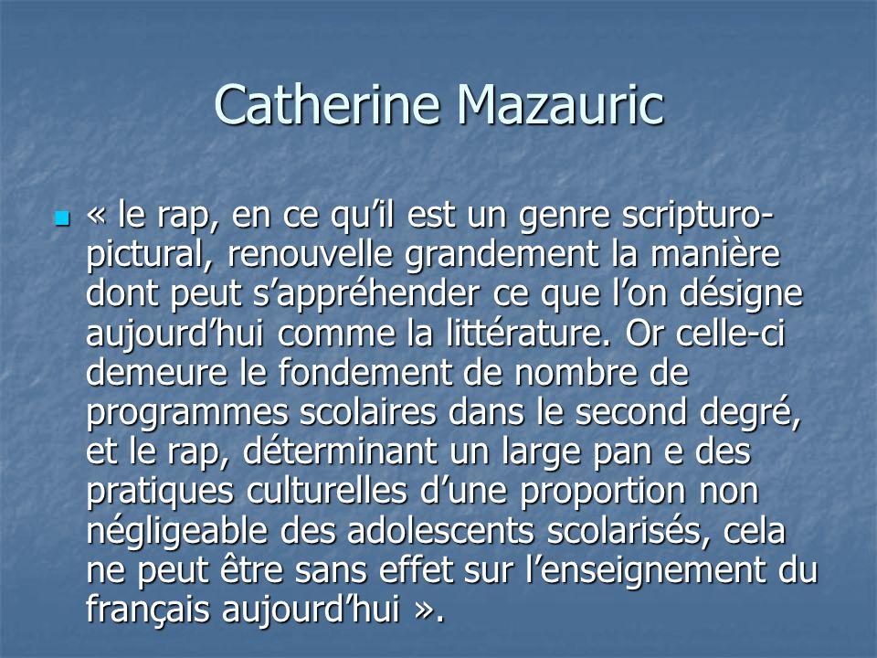 Catherine Mazauric « le rap, en ce qu'il est un genre scripturo- pictural, renouvelle grandement la manière dont peut s'appréhender ce que l'on désigne aujourd'hui comme la littérature.