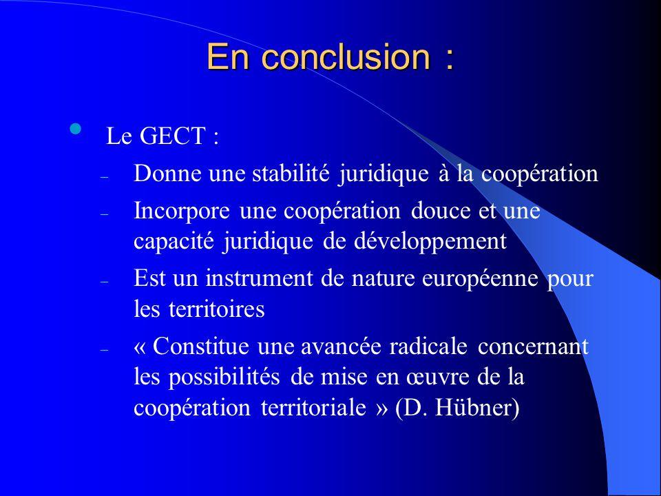 En conclusion : Le GECT : – Donne une stabilité juridique à la coopération – Incorpore une coopération douce et une capacité juridique de développemen