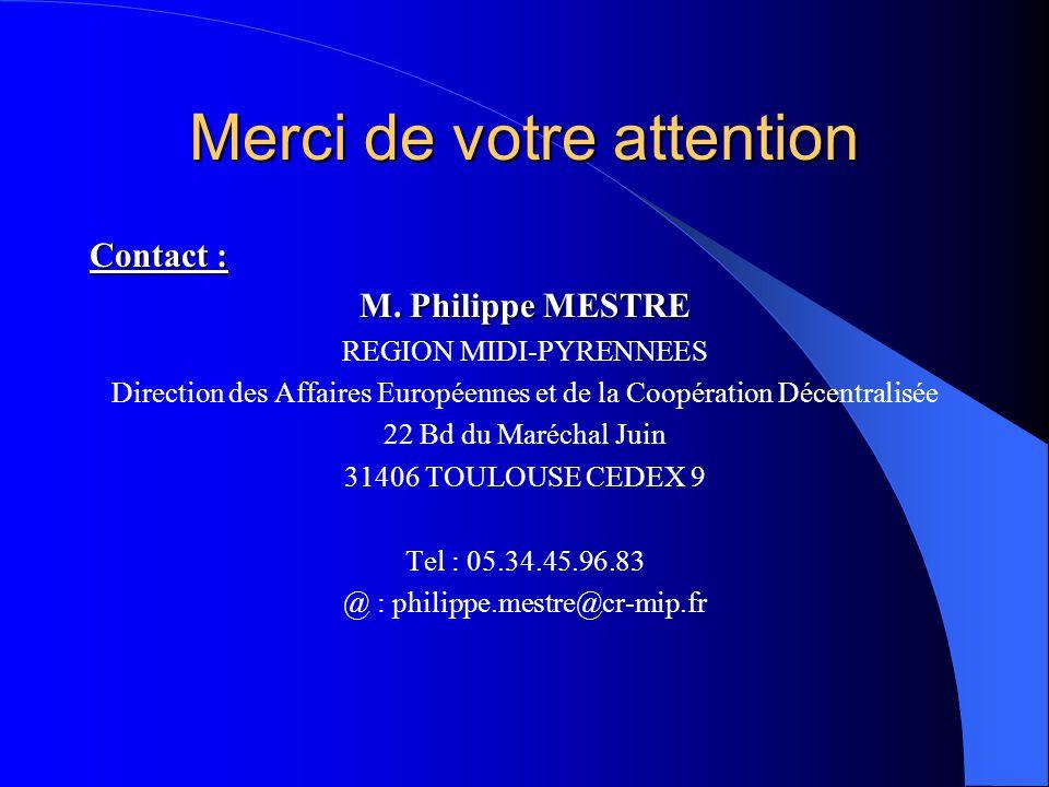 Merci de votre attention Contact : M. Philippe MESTRE REGION MIDI-PYRENNEES Direction des Affaires Européennes et de la Coopération Décentralisée 22 B