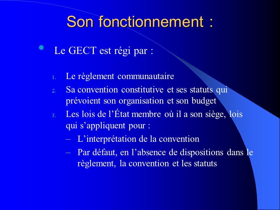 Son fonctionnement : Le GECT est régi par : 1. Le règlement communautaire 2. Sa convention constitutive et ses statuts qui prévoient son organisation