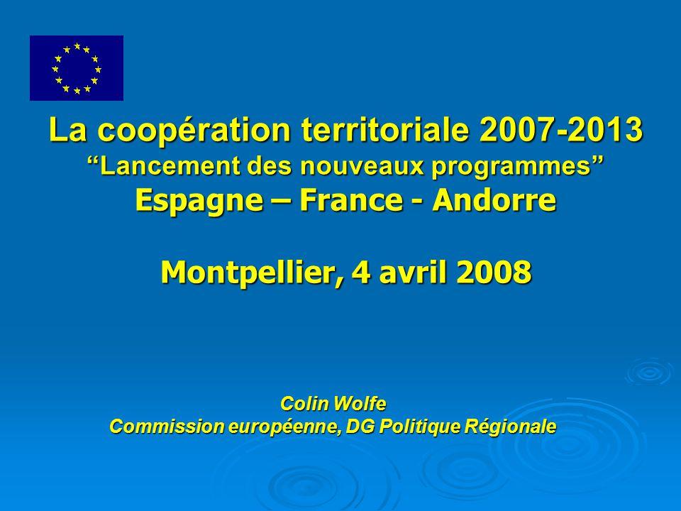 La coopération territoriale 2007-2013 Lancement des nouveaux programmes Espagne – France - Andorre Montpellier, 4 avril 2008 Colin Wolfe Commission européenne, DG Politique Régionale