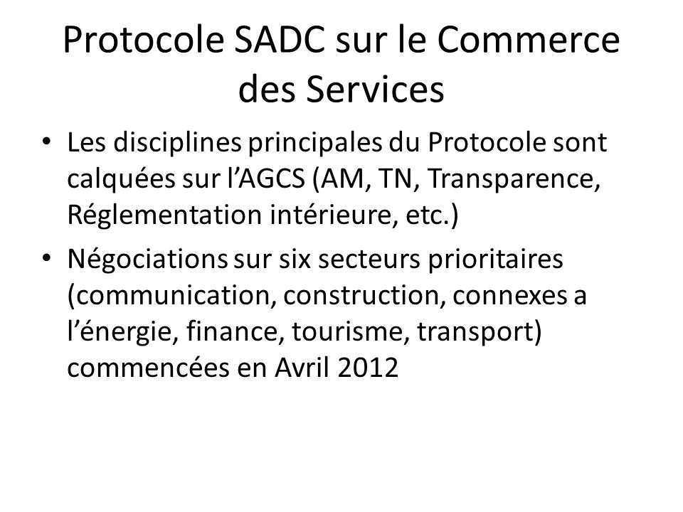 SADC – Premier Cycle de négociations 1.Objectif du premier cycle des négociations: – Chaque Etat Membre accordera un meilleur traitement aux EM de la SADC dans chaque secteur prioritaire que celui qu'il a accordé dans sa liste AGCS – Aucune nouvelle restriction ne sera introduite durant les négociations ( standstill ) Plus: Article V de l'AGCS Couverture sectorielle Substantielle (~ 6 secteurs) Et élimination pour l'essentiel de toute discrimination (~mieux que les engagements AGCS est-il suffisant(?))