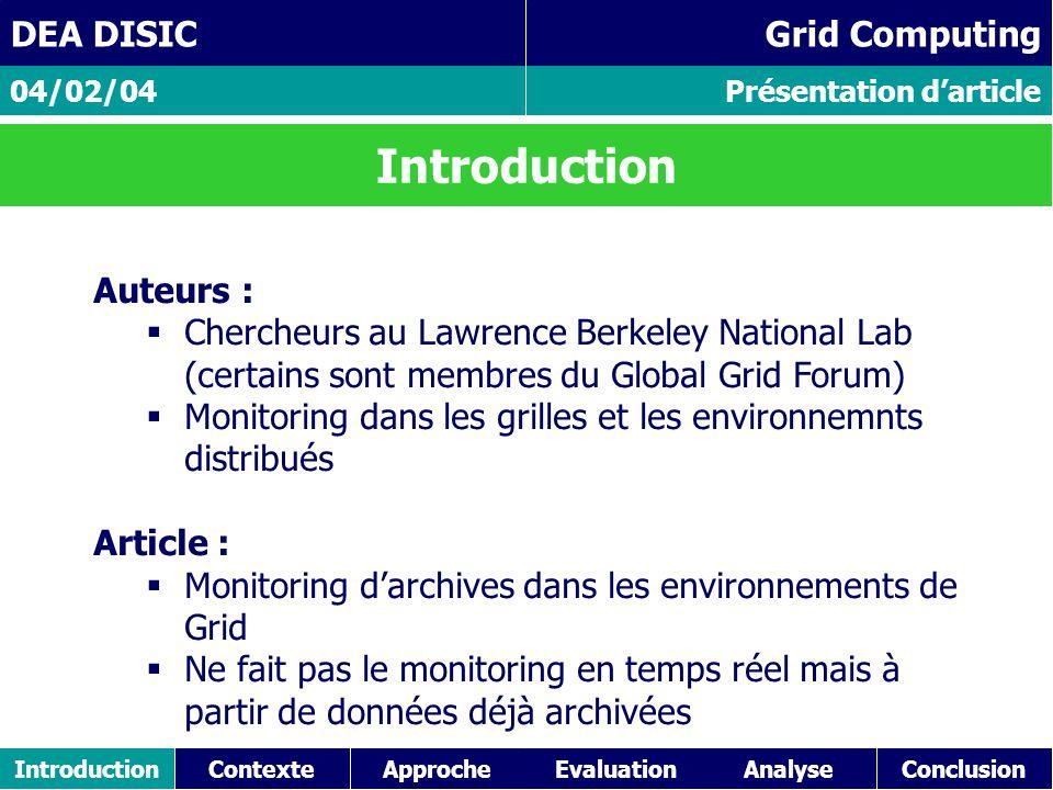 IntroductionContexteApproche Présentation d'article 04/02/04 DEA DISIC Grid Computing Points faibles de l article Argumentation de passage à l'echelle non convaincante (26000 ev/s pendant 1h (4.5Go de données, 100 millions d'eve.) et envoyés au receveur d'evenements ) Aspect Tuning SGBDR non traité (4h pour parser/inserer ces 4.5 Go de données dans la base de données !!!) Et la securité du système .
