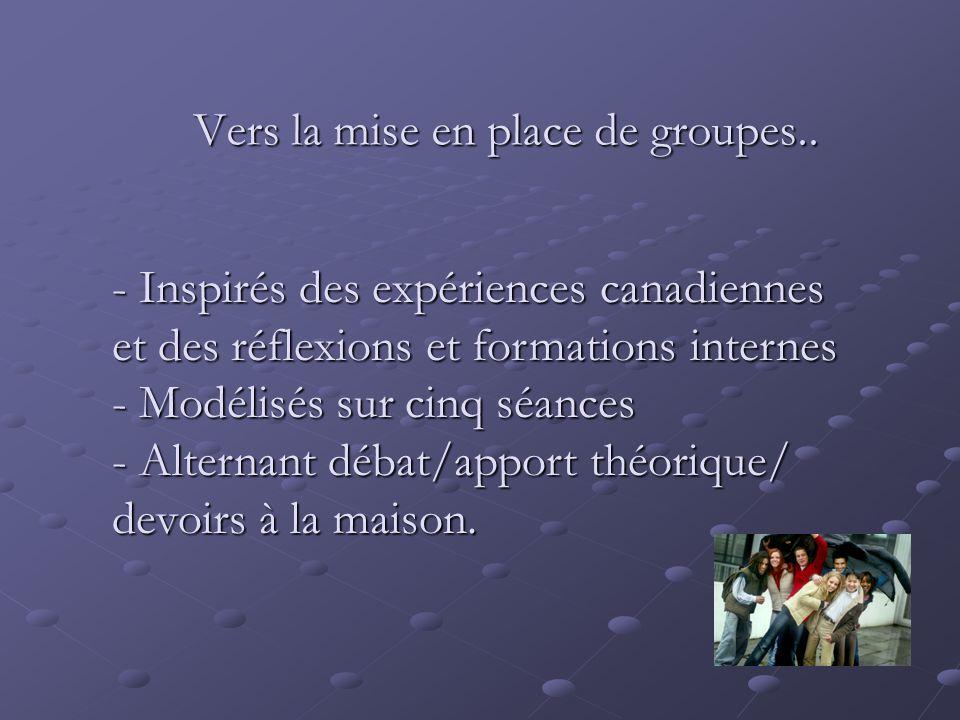 Vers la mise en place de groupes.. - Inspirés des expériences canadiennes et des réflexions et formations internes - Modélisés sur cinq séances - Alte