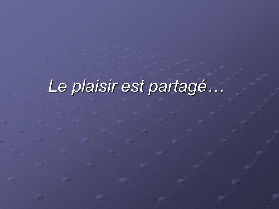 Le plaisir est partagé… Le plaisir est partagé…