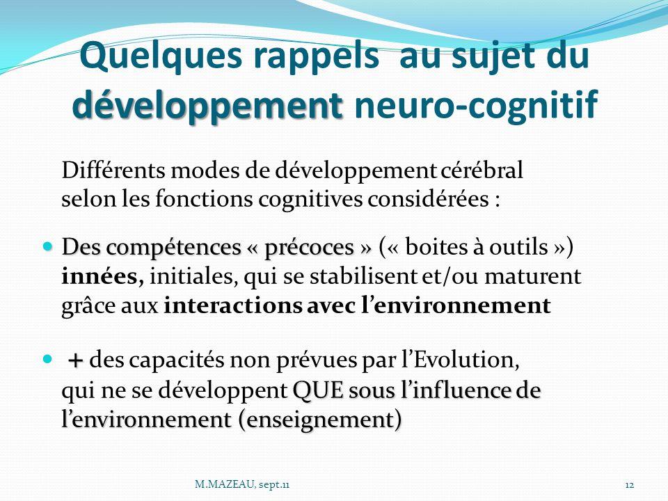 développement Quelques rappels au sujet du développement neuro-cognitif Différents modes de développement cérébral selon les fonctions cognitives considérées : Des compétences « précoces » Des compétences « précoces » (« boites à outils ») innées, initiales, qui se stabilisent et/ou maturent grâce aux interactions avec l'environnement + QUE sous l'influence de l'environnement (enseignement) + des capacités non prévues par l'Evolution, qui ne se développent QUE sous l'influence de l'environnement (enseignement) 12M.MAZEAU, sept.11