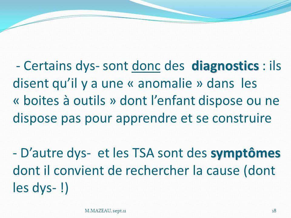 diagnostics symptômes - Certains dys- sont donc des diagnostics : ils disent qu'il y a une « anomalie » dans les « boites à outils » dont l'enfant dispose ou ne dispose pas pour apprendre et se construire - D'autre dys- et les TSA sont des symptômes dont il convient de rechercher la cause (dont les dys- !) 18M.MAZEAU, sept.11