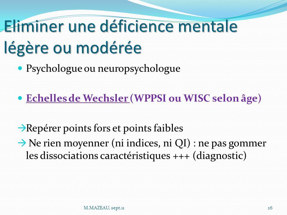 Eliminer une déficience mentale légère ou modérée Psychologue ou neuropsychologue Echelles de Wechsler (WPPSI ou WISC selon âge)  Repérer points fors et points faibles  Ne rien moyenner (ni indices, ni QI) : ne pas gommer les dissociations caractéristiques +++ (diagnostic) 26M.MAZEAU, sept.11