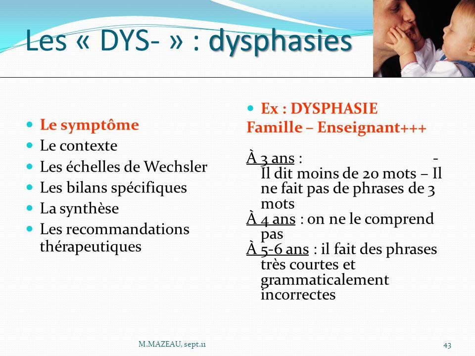 Ex : DYSPHASIE Famille – Enseignant+++ À 3 ans : - Il dit moins de 20 mots – Il ne fait pas de phrases de 3 mots À 4 ans : on ne le comprend pas À 5-6 ans : il fait des phrases très courtes et grammaticalement incorrectes Le symptôme Le contexte Les échelles de Wechsler Les bilans spécifiques La synthèse Les recommandations thérapeutiques dysphasies Les « DYS- » : dysphasies 43M.MAZEAU, sept.11