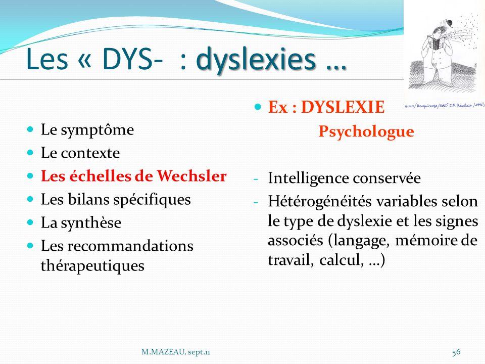 Le symptôme Le contexte Les échelles de Wechsler Les bilans spécifiques La synthèse Les recommandations thérapeutiques dyslexies … Les « DYS- : dyslexies … Ex : DYSLEXIE Psychologue - Intelligence conservée - Hétérogénéités variables selon le type de dyslexie et les signes associés (langage, mémoire de travail, calcul, …) 56M.MAZEAU, sept.11