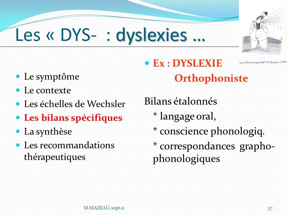 Le symptôme Le contexte Les échelles de Wechsler Les bilans spécifiques La synthèse Les recommandations thérapeutiques dyslexies … Les « DYS- : dyslexies … Ex : DYSLEXIE Orthophoniste Bilans étalonnés * langage oral, * conscience phonologiq.