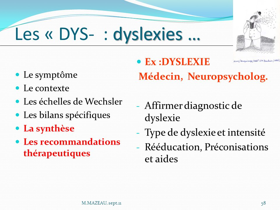 Le symptôme Le contexte Les échelles de Wechsler Les bilans spécifiques La synthèse Les recommandations thérapeutiques dyslexies … Les « DYS- : dyslexies … Ex :DYSLEXIE Médecin, Neuropsycholog.