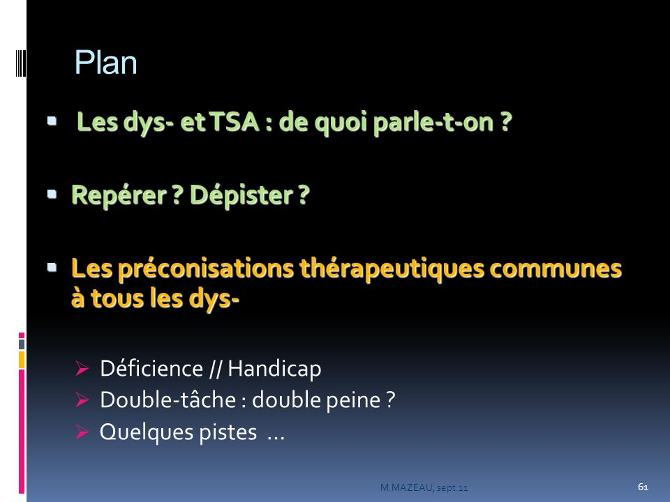 Plan  Les dys- et TSA : de quoi parle-t-on ?  Repérer ? Dépister ?  Les préconisations thérapeutiques communes à tous les dys-  Déficience // Hand