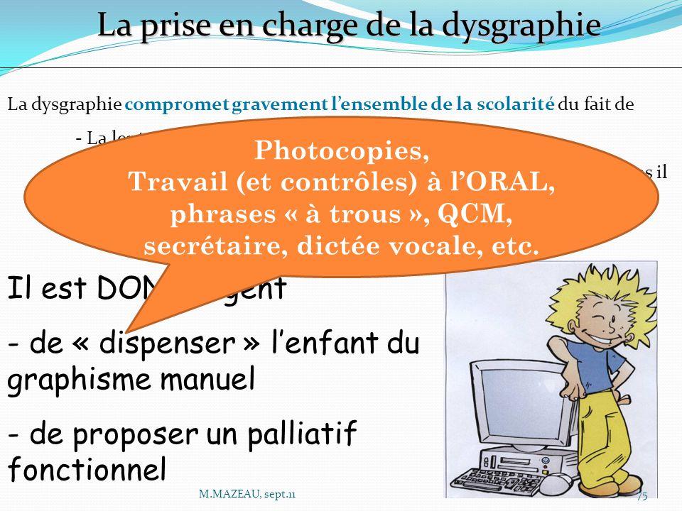 La prise en charge de la dysgraphie La dysgraphie compromet gravement l'ensemble de la scolarité du fait de - La lenteur - L'effet « double tâche » : plus l'enfant écrit, moins il comprend, moins il apprend - Les écrits produits ne peuvent lui servir à réviser ni apprendre Il est DONC urgent - de « dispenser » l'enfant du graphisme manuel - de proposer un palliatif fonctionnel Photocopies, Travail (et contrôles) à l'ORAL, phrases « à trous », QCM, secrétaire, dictée vocale, etc.