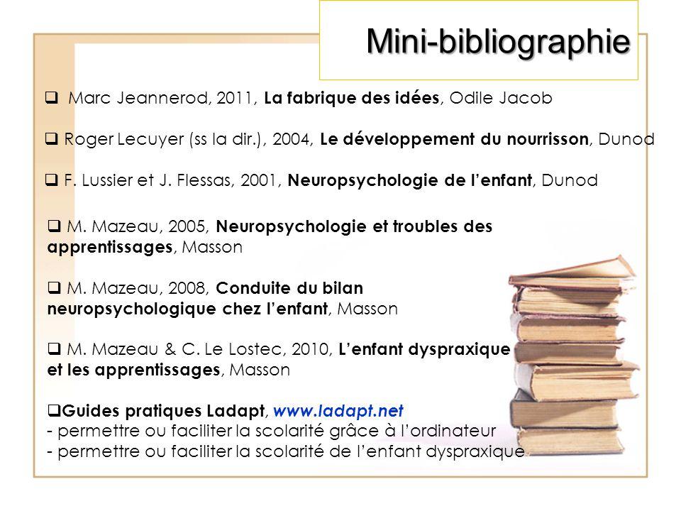 Mini-bibliographie  Marc Jeannerod, 2011, La fabrique des idées, Odile Jacob  Roger Lecuyer (ss la dir.), 2004, Le développement du nourrisson, Dunod  F.