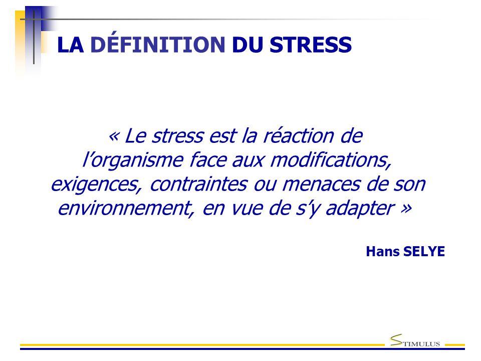 LA DÉFINITION DU STRESS « Le stress est la réaction de l'organisme face aux modifications, exigences, contraintes ou menaces de son environnement, en vue de s'y adapter » Hans SELYE