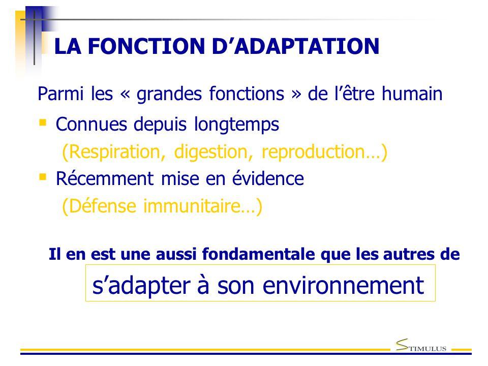LA FONCTION D'ADAPTATION Parmi les « grandes fonctions » de l'être humain  Connues depuis longtemps (Respiration, digestion, reproduction…)  Récemment mise en évidence (Défense immunitaire…) Il en est une aussi fondamentale que les autres de s'adapter à son environnement