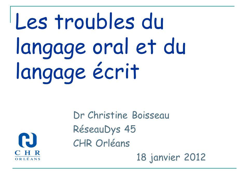 Les troubles du langage oral et du langage écrit Dr Christine Boisseau RéseauDys 45 CHR Orléans 18 janvier 2012