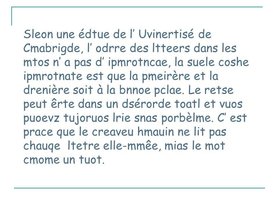 Sleon une édtue de l' Uvinertisé de Cmabrigde, l' odrre des ltteers dans les mtos n' a pas d' ipmrotncae, la suele coshe ipmrotnate est que la pmeirère et la drenière soit à la bnnoe pclae.