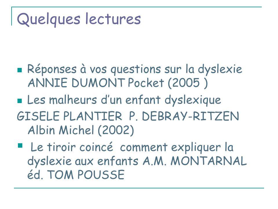 Quelques lectures Réponses à vos questions sur la dyslexie ANNIE DUMONT Pocket (2005 ) Les malheurs d'un enfant dyslexique GISELE PLANTIER P.