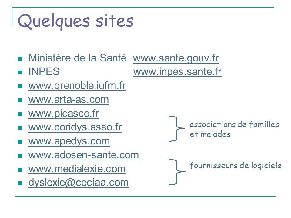 Quelques sites Ministère de la Santé www.sante.gouv.frwww.sante.gouv.fr INPES www.inpes.sante.fr www.grenoble.iufm.fr www.arta-as.com www.picasco.fr www.coridys.asso.fr www.apedys.com www.adosen-sante.com www.medialexie.com dyslexie@ceciaa.com associations de familles et malades fournisseurs de logiciels