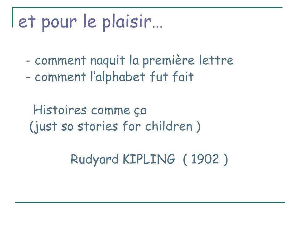 et pour le plaisir… - comment naquit la première lettre - comment l'alphabet fut fait Histoires comme ça (just so stories for children ) Rudyard KIPLING ( 1902 )