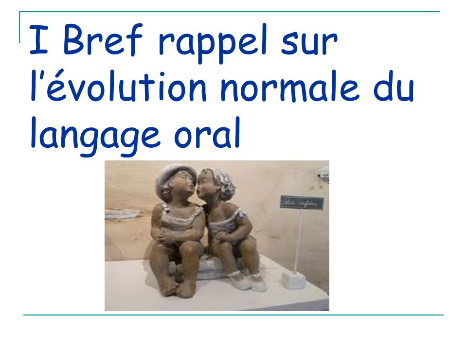 I Bref rappel sur l'évolution normale du langage oral