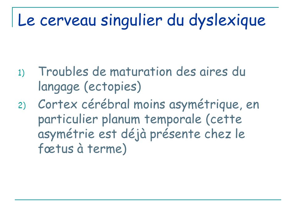 Le cerveau singulier du dyslexique 1) Troubles de maturation des aires du langage (ectopies) 2) Cortex cérébral moins asymétrique, en particulier planum temporale (cette asymétrie est déjà présente chez le fœtus à terme)